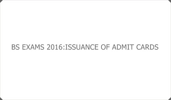 BS EXAMS 2016:ISSUANCE OF ADMIT CARDS