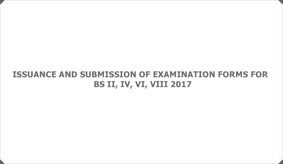 ISSUANCE AND SUBMISSION OF EXAMINATION FORMS FOR  BS II, IV, VI, VIII 2017