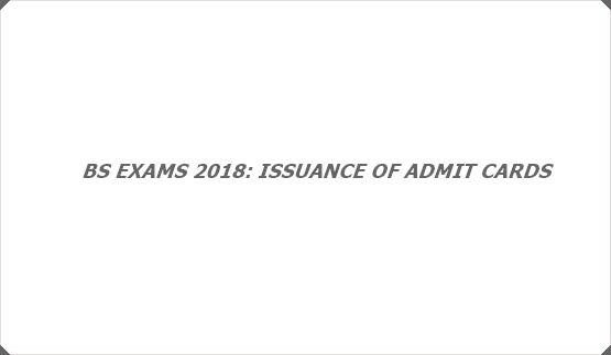 BS EXAMS 2018: ISSUANCE OF ADMIT CARDS