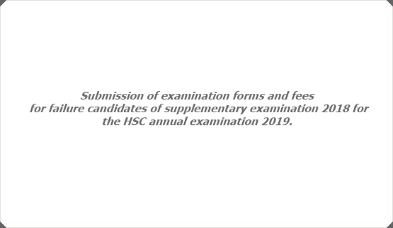 Submission of examination forms and fees for failure candidates of supplementary examination 2018 for the HSC annual examination 2019.